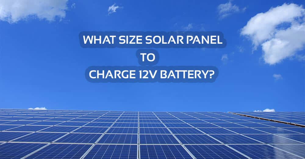 What Size Solar Panel To Charge 12v Battery & How Many Panels Are Needed ?